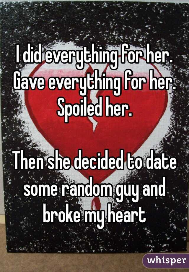 I did everything for her. Gave everything for her. Spoiled her.  Then she decided to date some random guy and broke my heart
