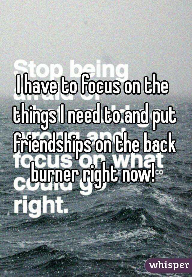 I have to focus on the things I need to and put friendships on the back burner right now!