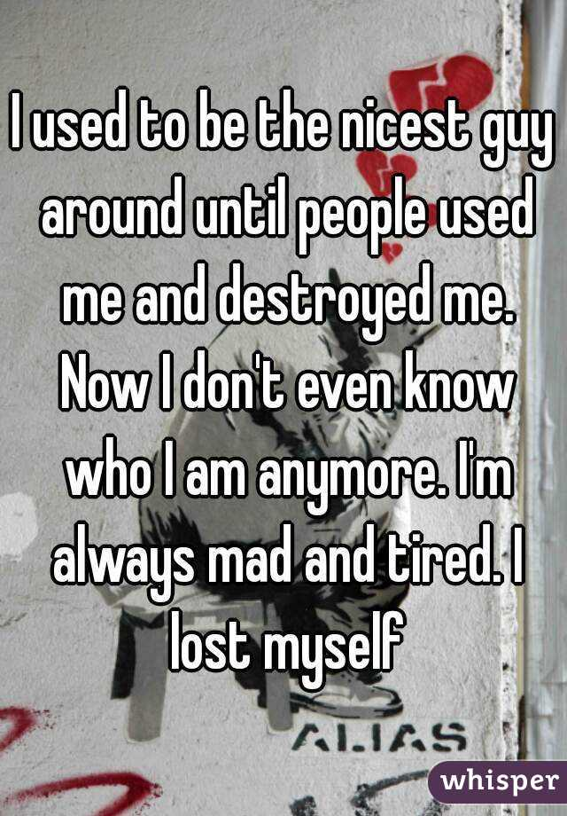 I used to be the nicest guy around until people used me and destroyed me. Now I don't even know who I am anymore. I'm always mad and tired. I lost myself