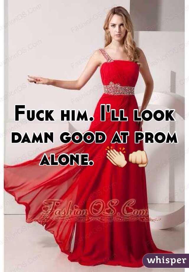 Fuck him. I'll look damn good at prom alone.  👏👊
