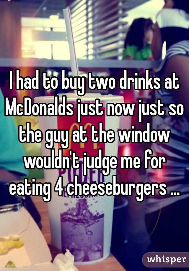 I had to buy two drinks at McDonalds just now just so the guy at the window wouldn't judge me for eating 4 cheeseburgers ...