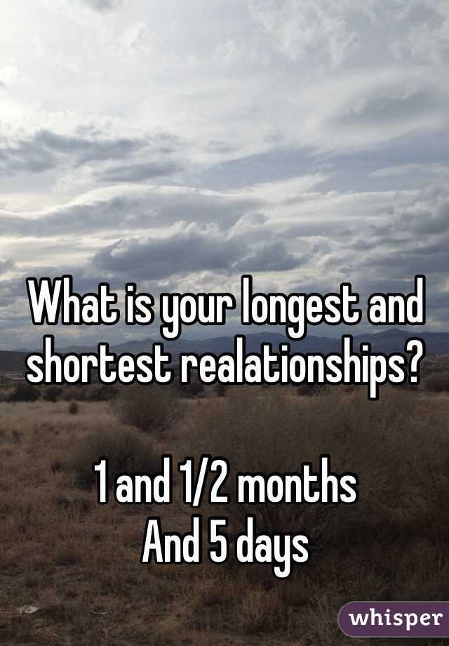 What is your longest and shortest realationships?  1 and 1/2 months And 5 days