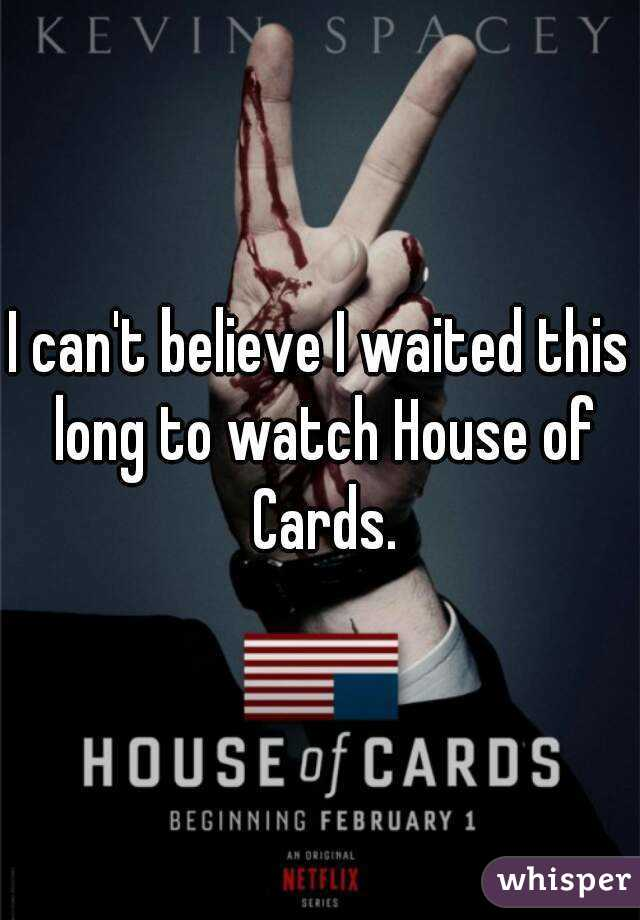 I can't believe I waited this long to watch House of Cards.