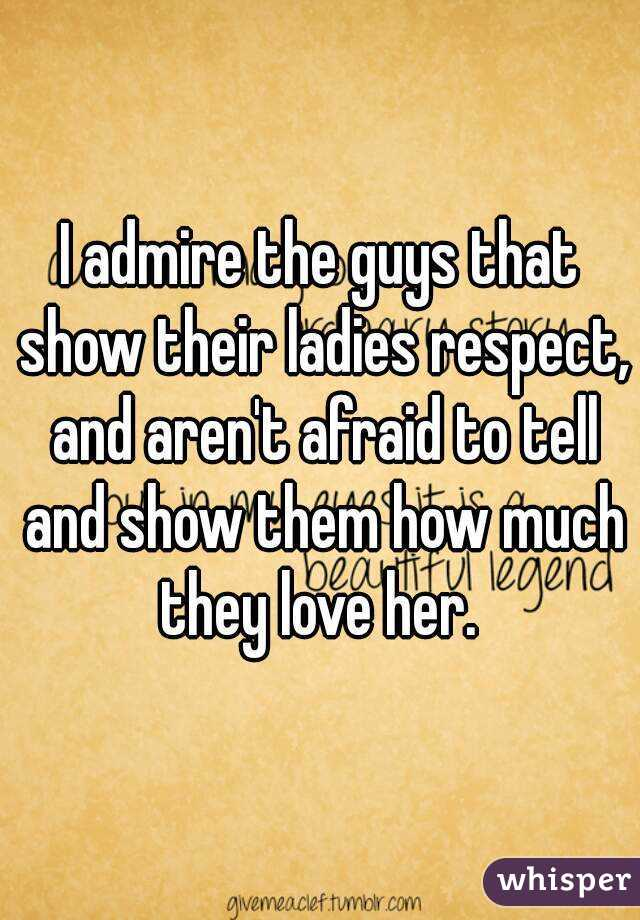 I admire the guys that show their ladies respect, and aren't afraid to tell and show them how much they love her.
