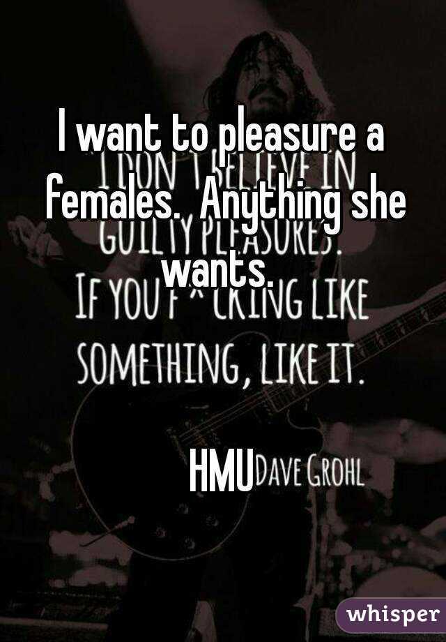 I want to pleasure a females.  Anything she wants.     HMU
