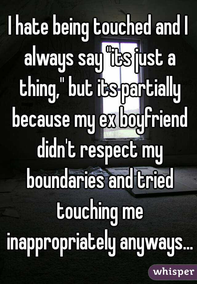"""I hate being touched and I always say """"its just a thing,"""" but its partially because my ex boyfriend didn't respect my boundaries and tried touching me inappropriately anyways..."""