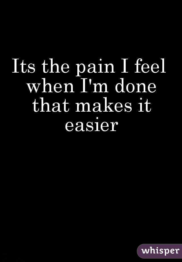 Its the pain I feel when I'm done that makes it easier