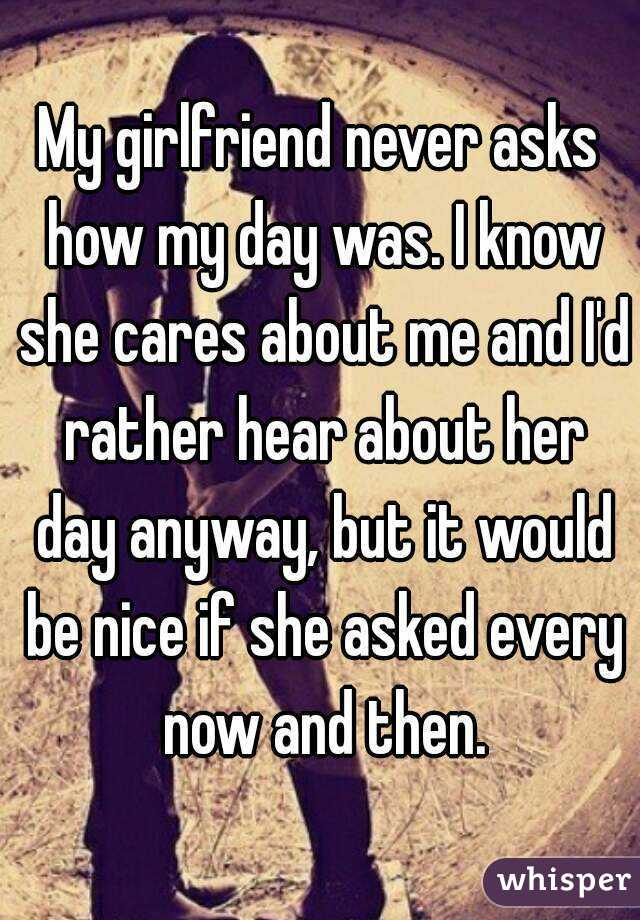 My girlfriend never asks how my day was. I know she cares about me and I'd rather hear about her day anyway, but it would be nice if she asked every now and then.