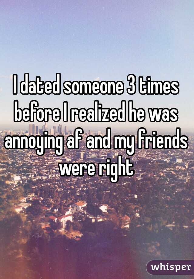 I dated someone 3 times before I realized he was annoying af and my friends were right