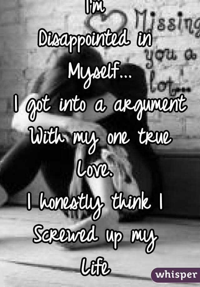 I'm  Disappointed in  Myself... I got into a argument With my one true Love.  I honestly think I  Screwed up my  Life