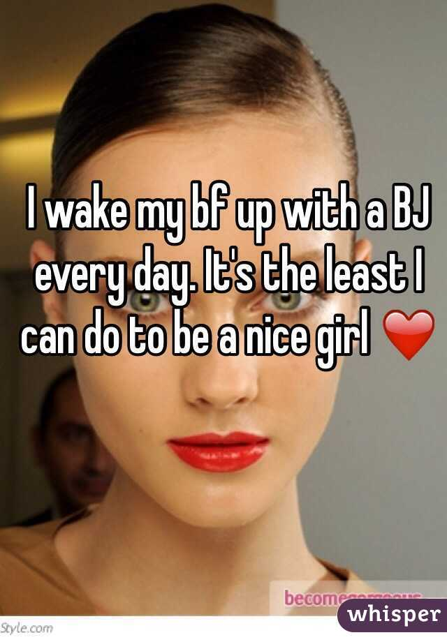 I wake my bf up with a BJ every day. It's the least I can do to be a nice girl ❤️