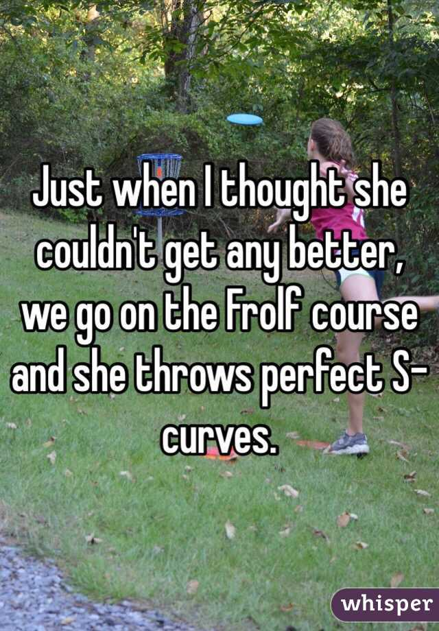 Just when I thought she couldn't get any better, we go on the Frolf course and she throws perfect S-curves.