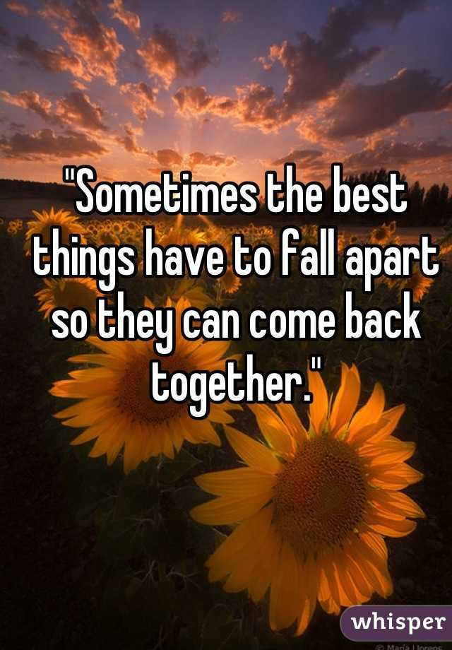 """""""Sometimes the best things have to fall apart so they can come back together."""""""