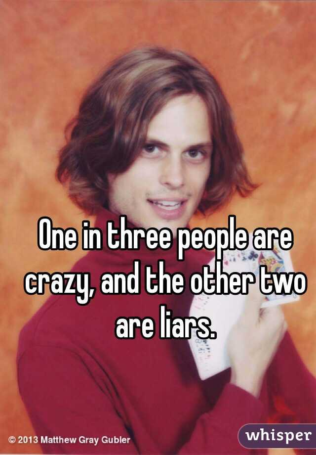 One in three people are crazy, and the other two are liars.
