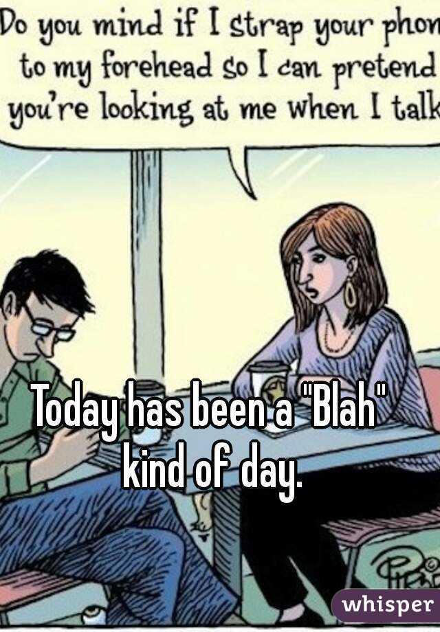 "Today has been a ""Blah"" kind of day."