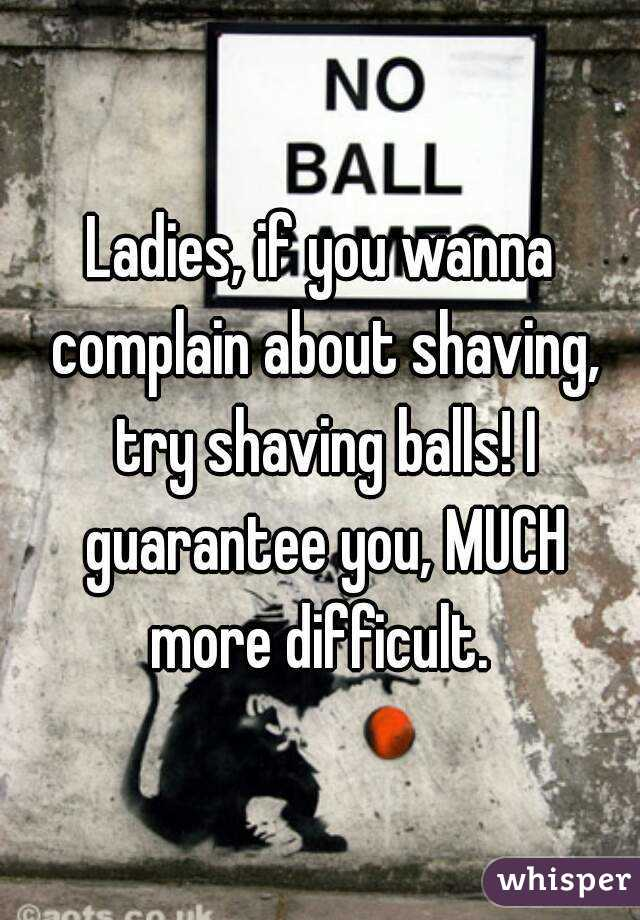 Ladies, if you wanna complain about shaving, try shaving balls! I guarantee you, MUCH more difficult.
