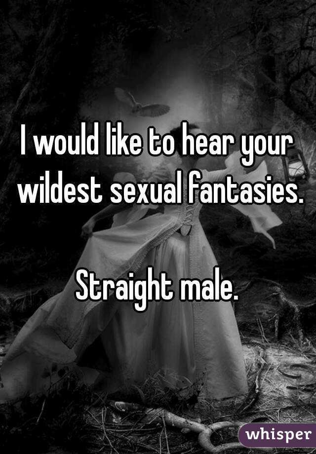I would like to hear your wildest sexual fantasies.  Straight male.