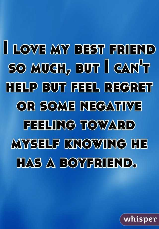 I love my best friend so much, but I can't help but feel regret or some negative feeling toward myself knowing he has a boyfriend.