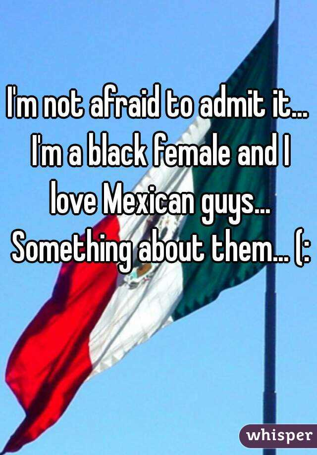 I'm not afraid to admit it...  I'm a black female and I love Mexican guys... Something about them... (: