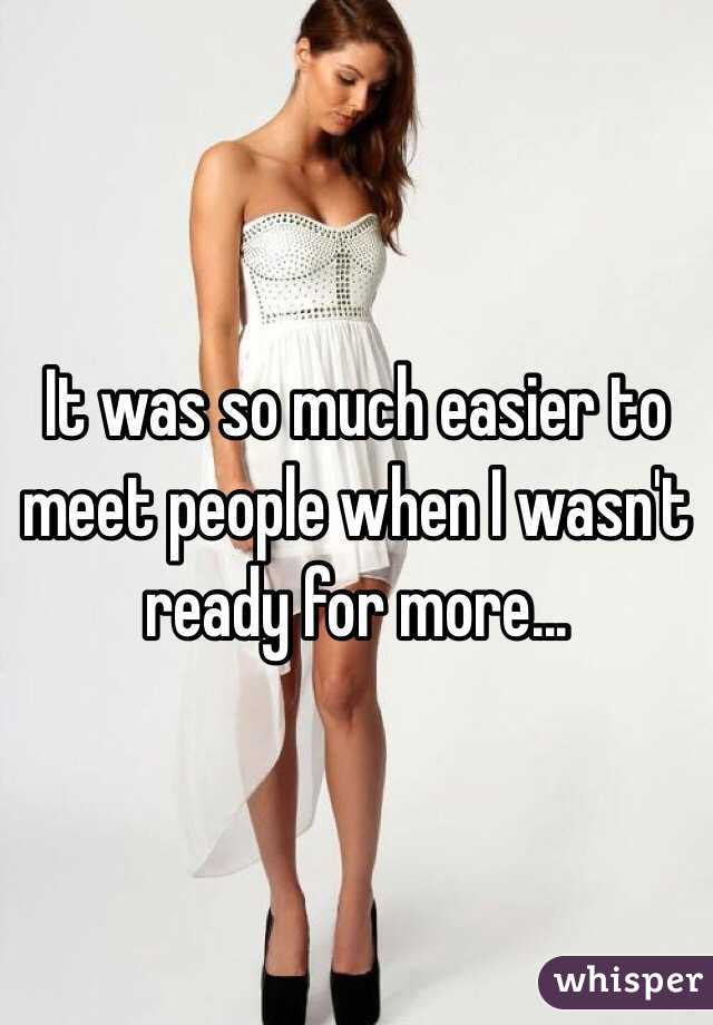 It was so much easier to meet people when I wasn't ready for more...