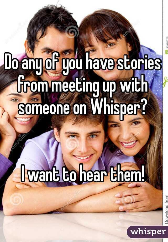 Do any of you have stories from meeting up with someone on Whisper?    I want to hear them!