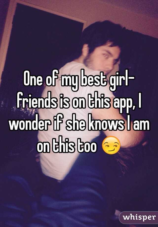 One of my best girl-friends is on this app, I wonder if she knows I am on this too 😏