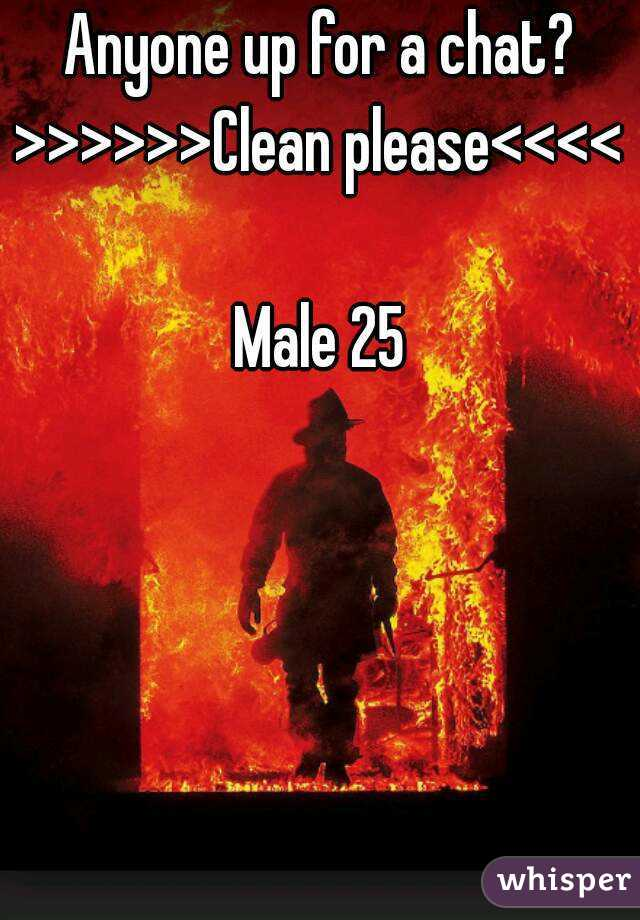 Anyone up for a chat? >>>>>>Clean please<<<<  Male 25