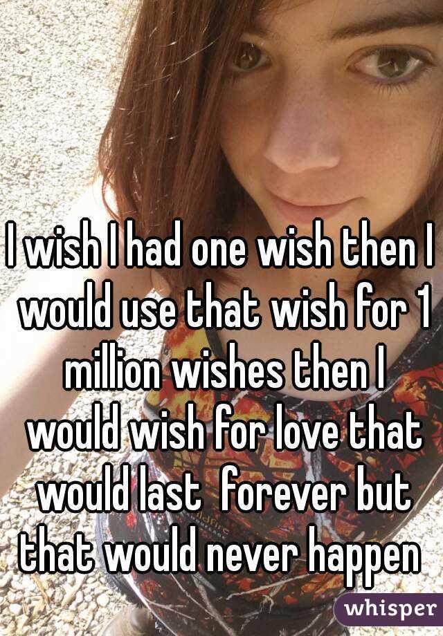 I wish I had one wish then I would use that wish for 1 million wishes then I would wish for love that would last  forever but that would never happen