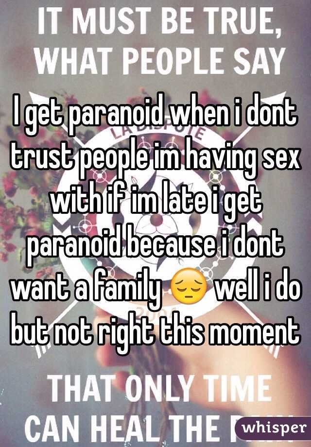I get paranoid when i dont trust people im having sex with if im late i get paranoid because i dont want a family 😔 well i do but not right this moment