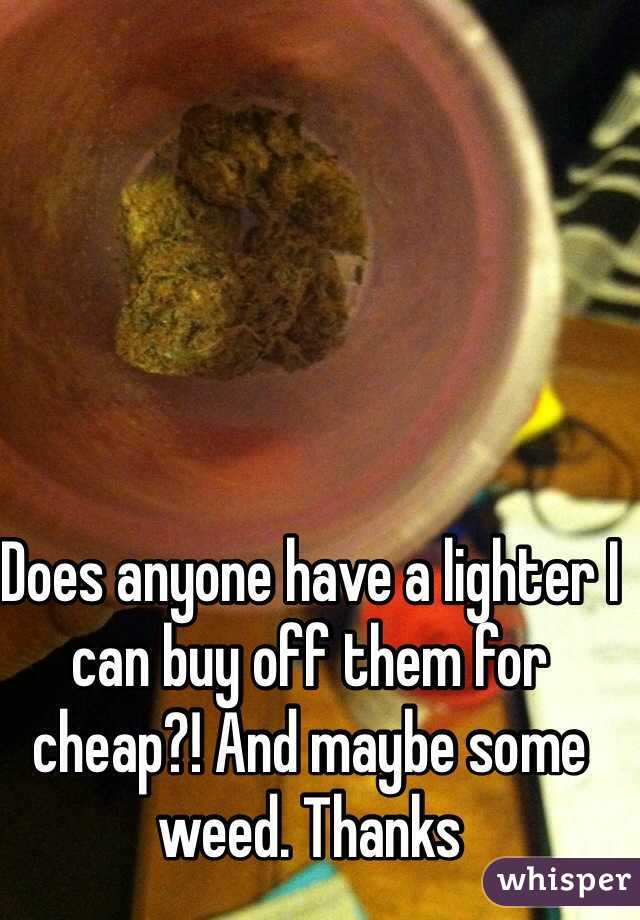 Does anyone have a lighter I can buy off them for cheap?! And maybe some weed. Thanks