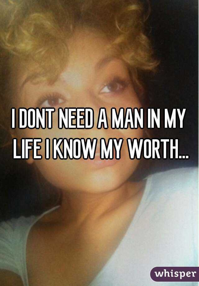 I DONT NEED A MAN IN MY LIFE I KNOW MY WORTH...