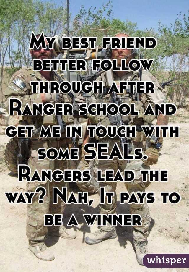 My best friend better follow through after Ranger school and get me in touch with some SEALs. Rangers lead the way? Nah, It pays to be a winner