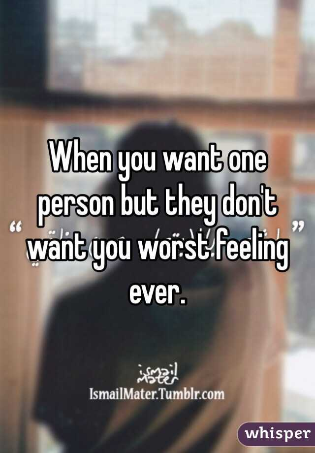When you want one person but they don't want you worst feeling ever.