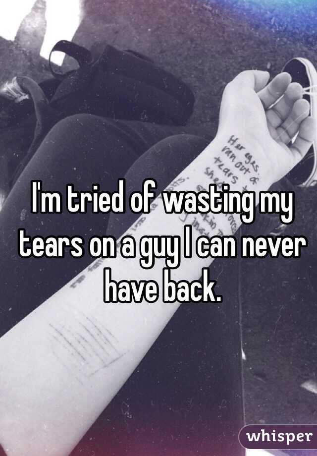 I'm tried of wasting my tears on a guy I can never have back.