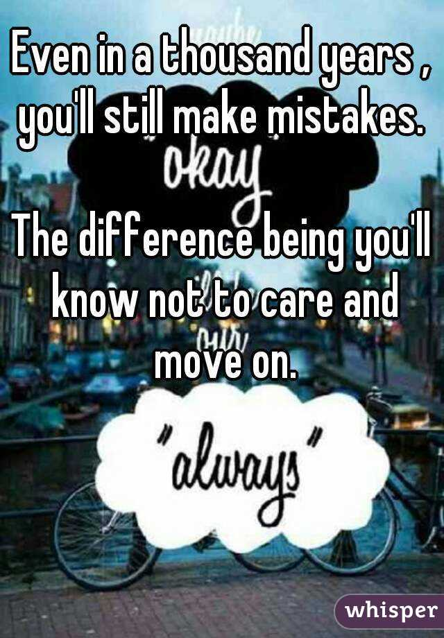 Even in a thousand years , you'll still make mistakes.   The difference being you'll know not to care and move on.