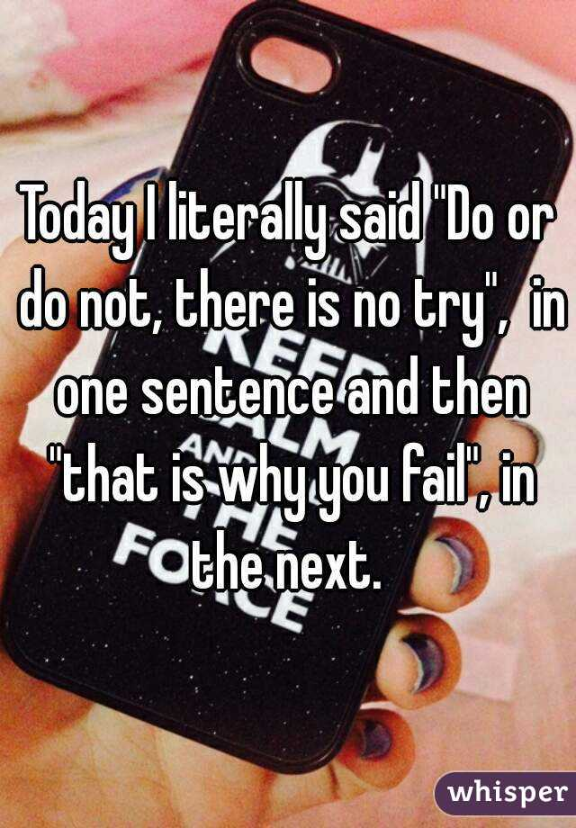 """Today I literally said """"Do or do not, there is no try"""",  in one sentence and then """"that is why you fail"""", in the next."""
