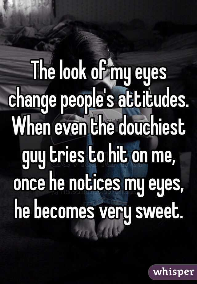 The look of my eyes change people's attitudes. When even the douchiest guy tries to hit on me, once he notices my eyes, he becomes very sweet.