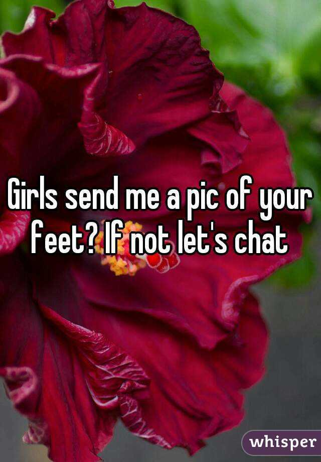 Girls send me a pic of your feet? If not let's chat