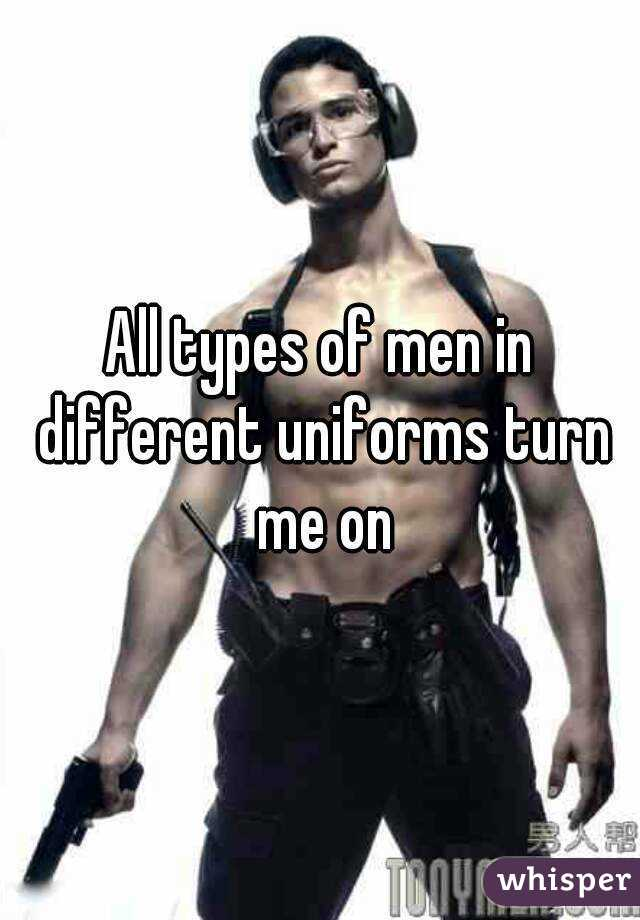All types of men in different uniforms turn me on