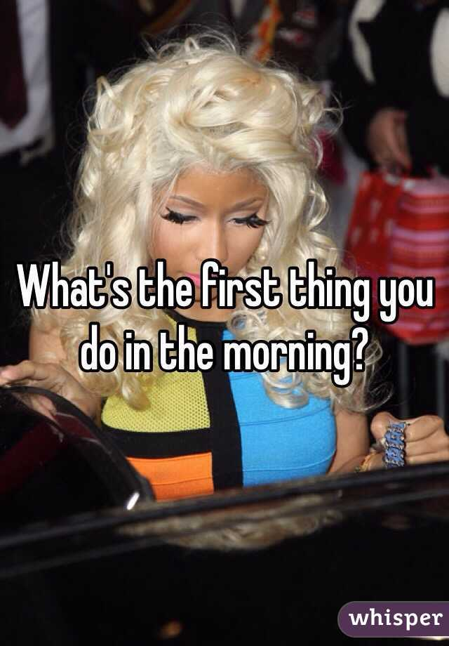 What's the first thing you do in the morning?