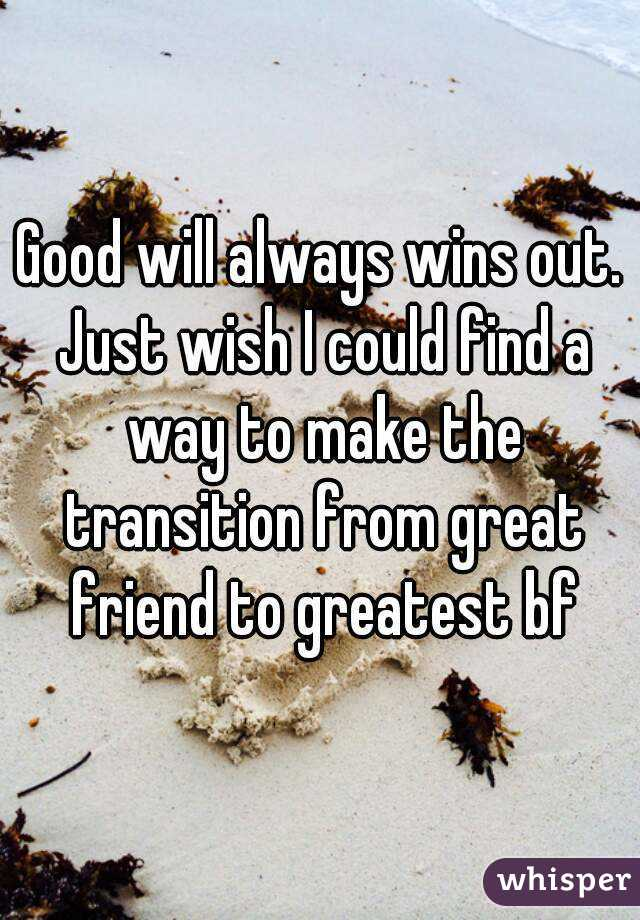 Good will always wins out. Just wish I could find a way to make the transition from great friend to greatest bf
