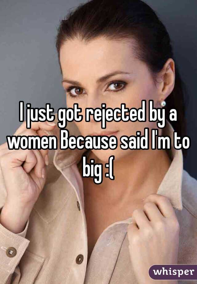 I just got rejected by a women Because said I'm to big :(