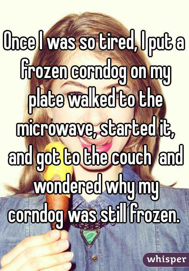 Once I was so tired, I put a frozen corndog on my plate walked to the microwave, started it, and got to the couch  and wondered why my corndog was still frozen.