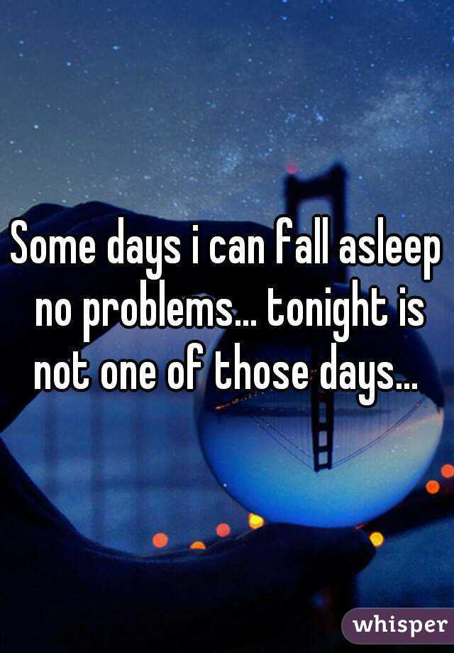 Some days i can fall asleep no problems... tonight is not one of those days...