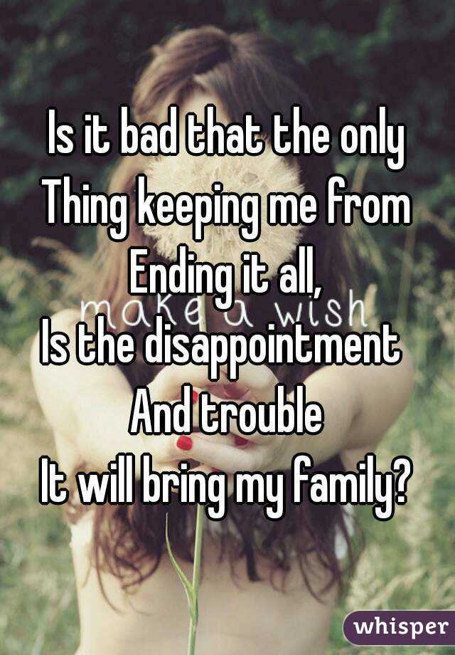 Is it bad that the only Thing keeping me from Ending it all, Is the disappointment  And trouble It will bring my family?