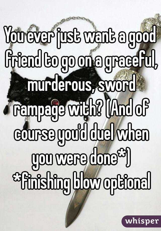 You ever just want a good friend to go on a graceful, murderous, sword rampage with? (And of course you'd duel when you were done*) *finishing blow optional