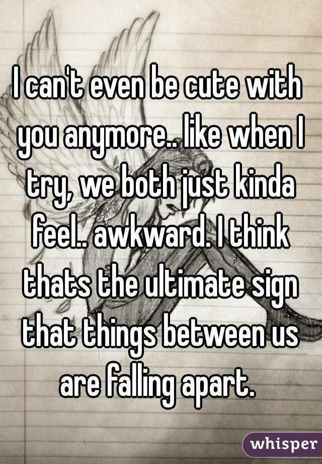 I can't even be cute with you anymore.. like when I try, we both just kinda feel.. awkward. I think thats the ultimate sign that things between us are falling apart.