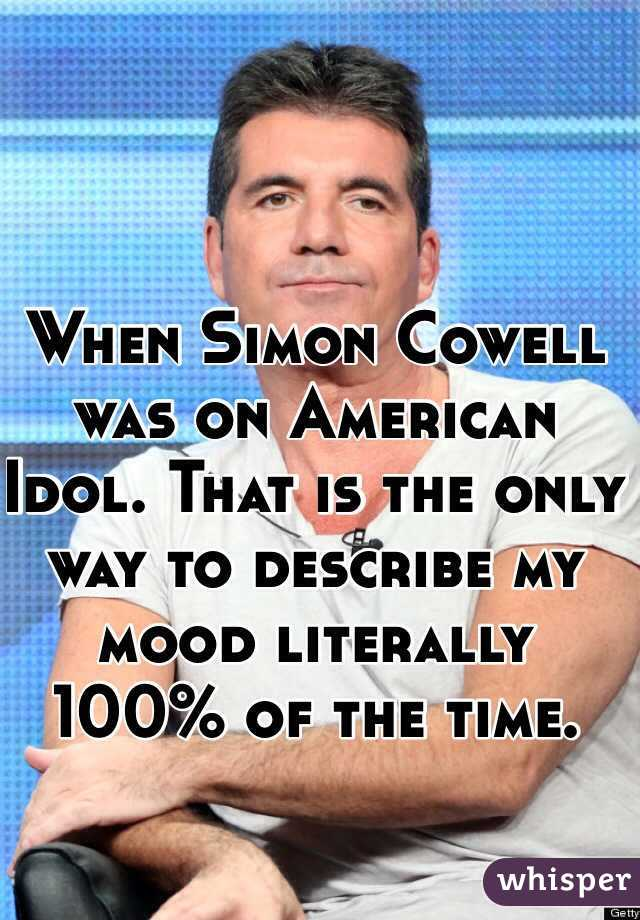 When Simon Cowell was on American Idol. That is the only way to describe my mood literally 100% of the time.