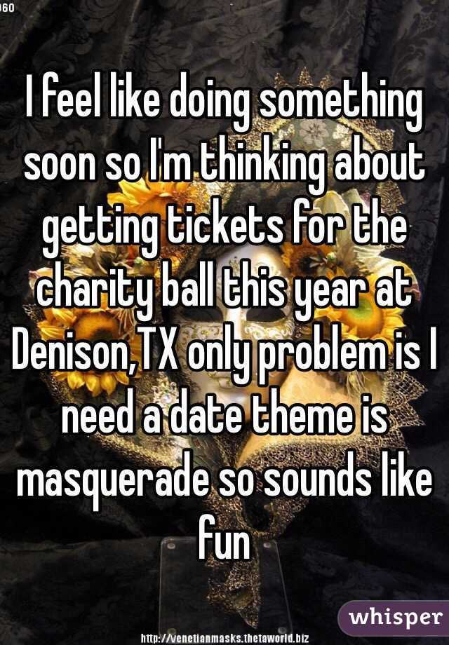 I feel like doing something soon so I'm thinking about getting tickets for the charity ball this year at Denison,TX only problem is I need a date theme is masquerade so sounds like fun