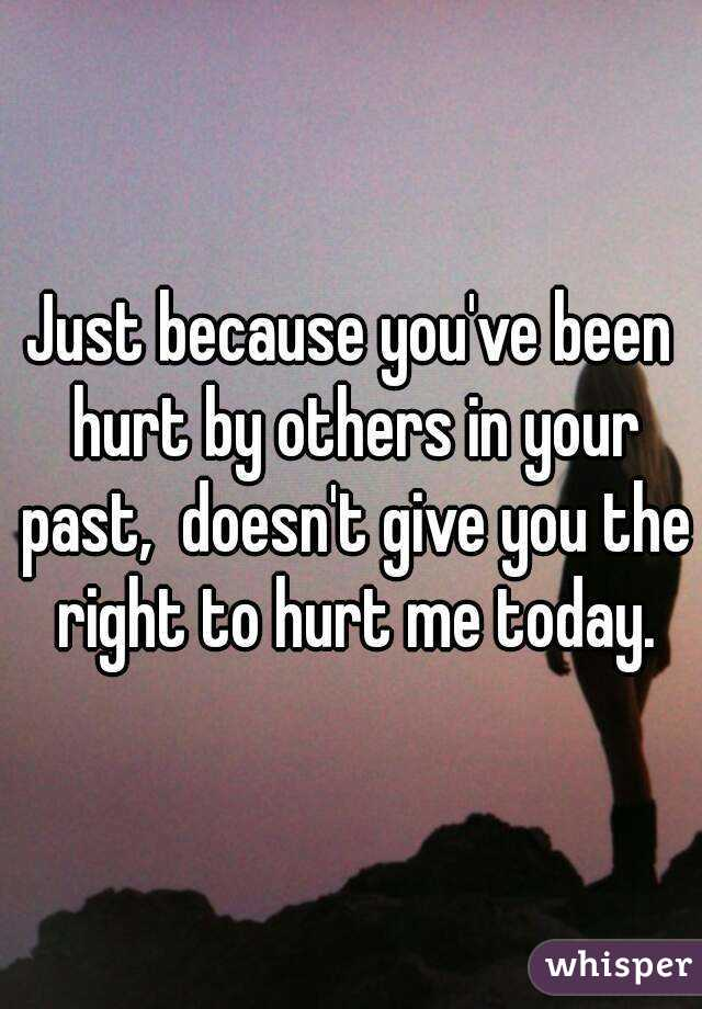 Just because you've been hurt by others in your past,  doesn't give you the right to hurt me today.